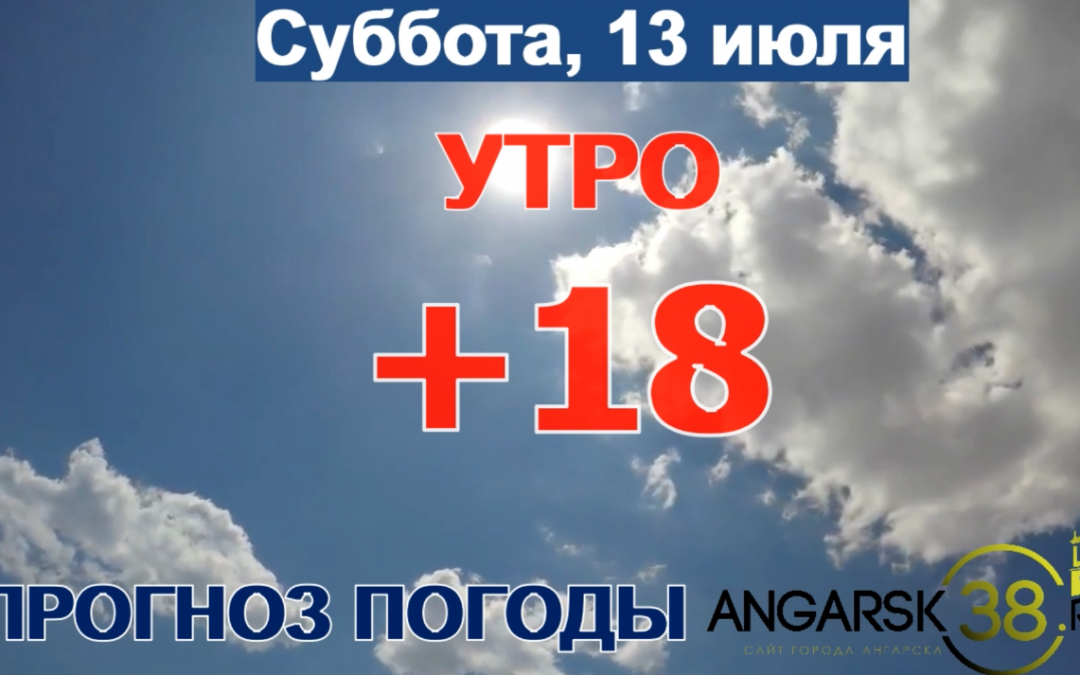 Погода в Ангарске 13 июля: прогноз, приметы и видеообзор